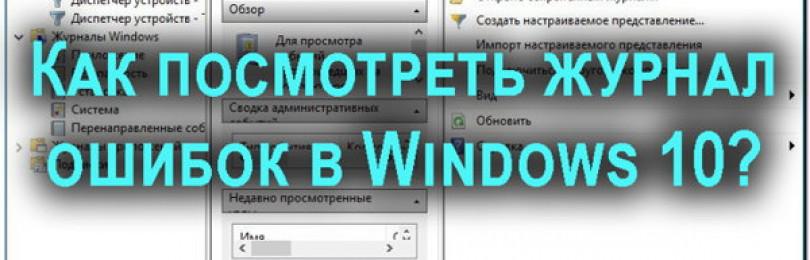 Как посмотреть журнал ошибок в Windows 10 и понять, как его использовать?