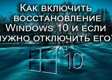 Как включить восстановление системы Windows 10 и если нужно отключить её?