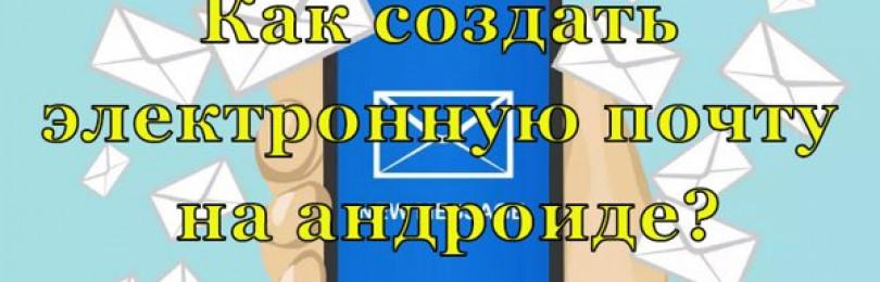 Как создать электронную почту на Андроиде пошагово — почта Gmail, Mail, Яндекс?