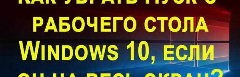 Как убрать меню пуск с рабочего стола Windows 10 если оно на весь экран?