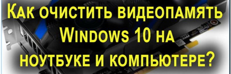 Как очистить видеопамять на Windows 10 на ноутбуке и компьютере?